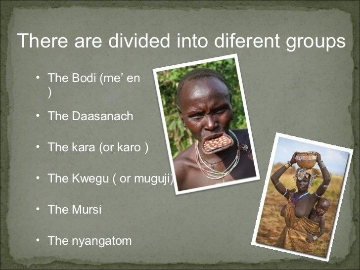 There are divided into diferent groups <ul><ul><li>The Bodi (me' en ) </li></ul></ul><ul><ul><li>The Daasanach </li></ul><...