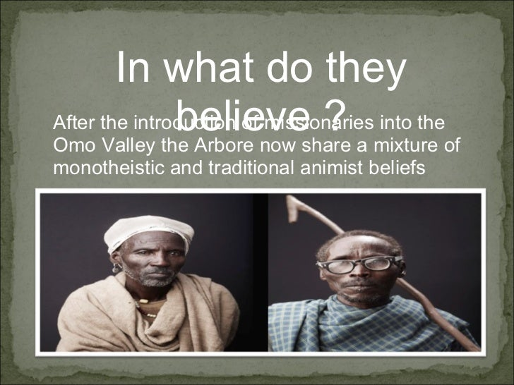 In what do they believe ? After the introduction of missionaries into the Omo Valley the Arbore now share a mixture of mon...