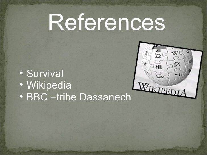 References  <ul><ul><li>Survival </li></ul></ul><ul><ul><li>Wikipedia </li></ul></ul><ul><ul><li>BBC –tribe Dassanech </li...