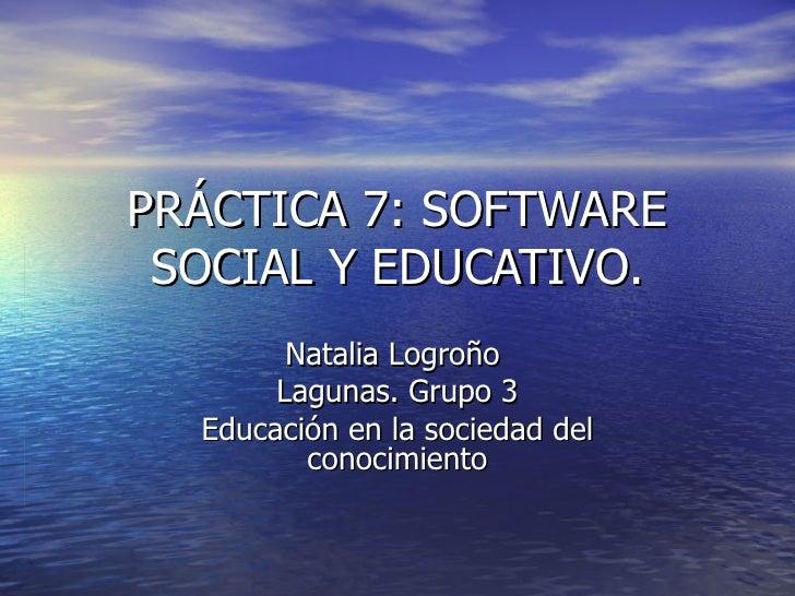 PRÁCTICA 7: SOFTWARE SOCIAL Y EDUCATIVO.        Natalia Logroño       Lagunas. Grupo 3  Educación en la sociedad del      ...