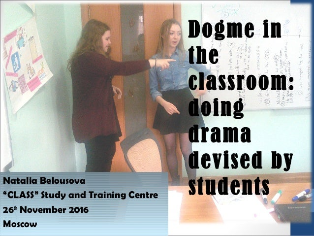 """Natalia Belousova """"CLASS"""" Study and Training Centre 26th November 2016 Moscow Dogme in the classroom: doing drama devised ..."""