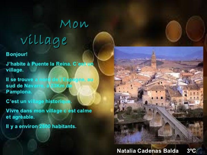 Mon village Bonjour! J'habite à Puente la Reina. C´est un village. Il se trouve a nord de l´Espagne, au sud de Navarre, à ...