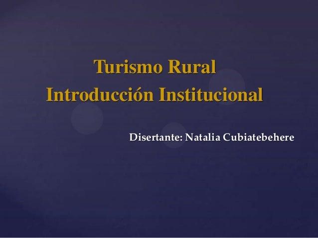 Turismo RuralIntroducción Institucional         Disertante: Natalia Cubiatebehere