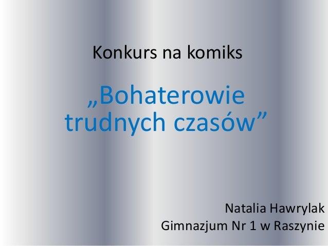 """Konkurs na komiks""""Bohaterowietrudnych czasów""""Natalia HawrylakGimnazjum Nr 1 w Raszynie"""