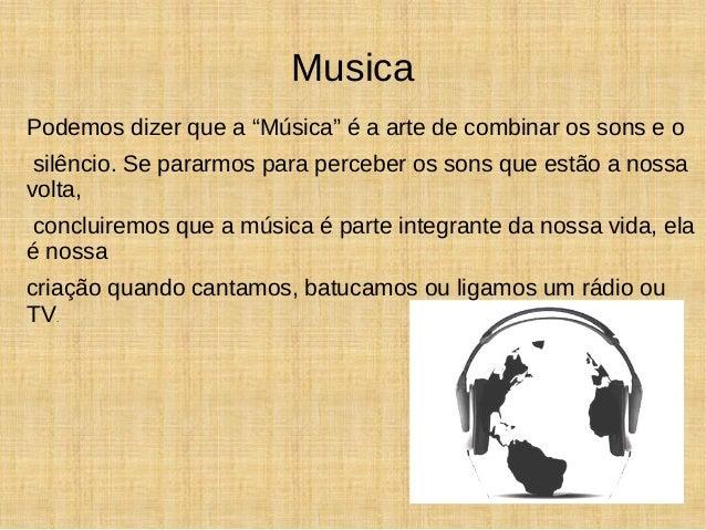 "Musica  Podemos dizer que a ""Música"" é a arte de combinar os sons e o  silêncio. Se pararmos para perceber os sons que est..."