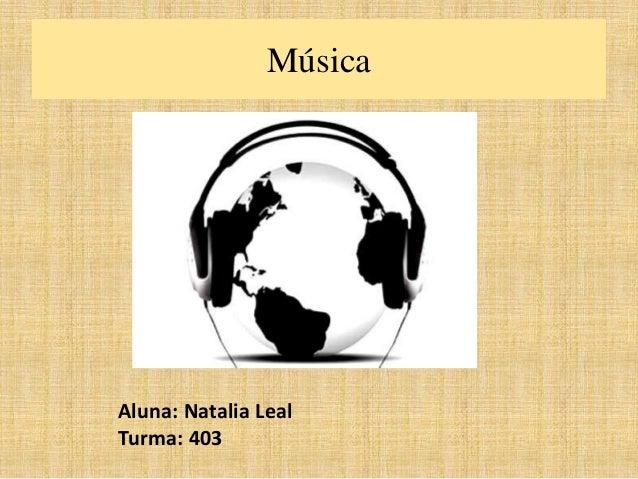 Música  Aluna: Natalia Leal  Turma: 403
