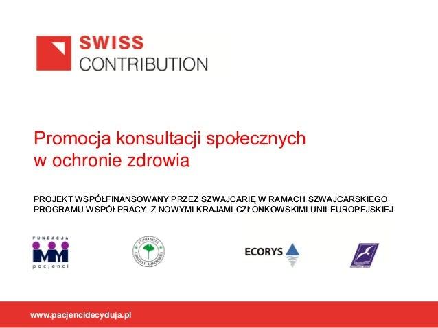 Promocja konsultacji społecznych w ochronie zdrowia PROJEKT WSPÓŁFINANSOWANY PRZEZ SZWAJCARIĘ W RAMACH SZWAJCARSKIEGO PROG...