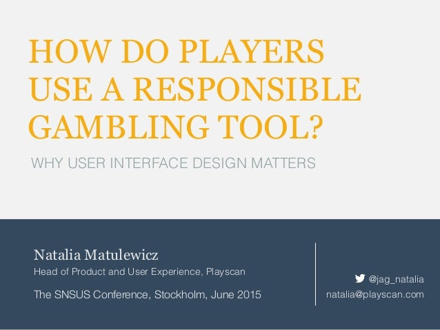 HOW DO PLAYERS USE A RESPONSIBLE GAMBLING TOOL? WHY USER INTERFACE DESIGN MATTERS Natalia Matulewicz Head of Product and U...