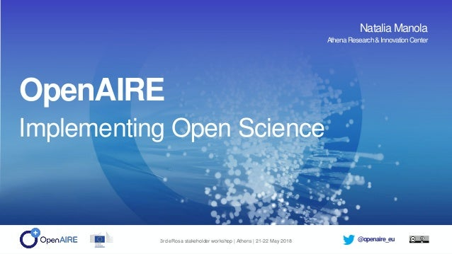 @openaire_eu3rd eRosa stakeholder workshop | Athens | 21-22 May 2018 OpenAIRE Implementing Open Science Natalia Manola Ath...