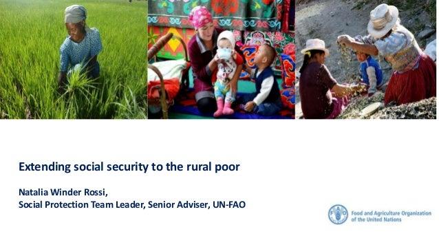Extending social security to the rural poor Natalia Winder Rossi, Social Protection Team Leader, Senior Adviser, UN-FAO