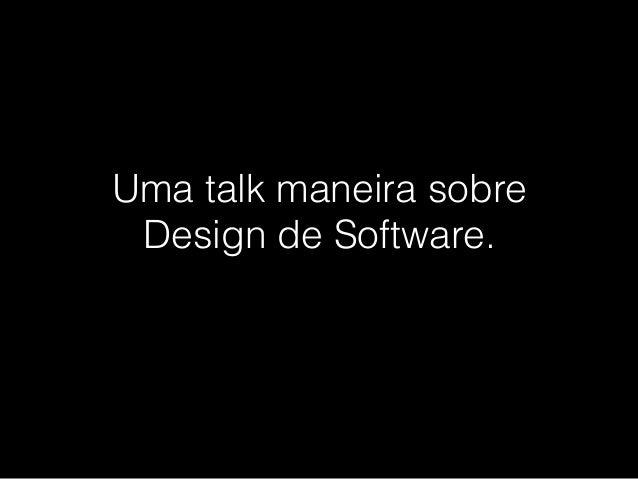 Uma talk maneira sobre Design de Software.