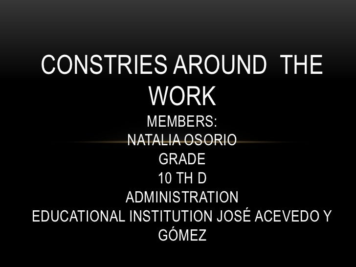 constries around  the work Members:Natalia OsorioGrade10 th dADMINISTRATIONEducational Institution José Acevedo y Gómez<br />