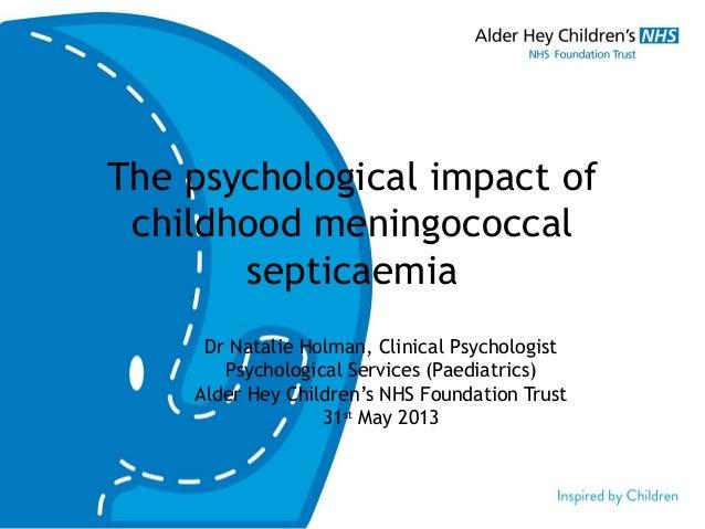 The psychological impact ofchildhood meningococcalsepticaemiaDr Natalie Holman, Clinical PsychologistPsychological Service...