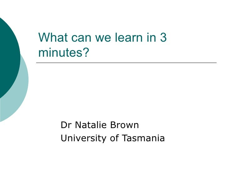 What can we learn in 3 minutes? Dr Natalie Brown University of Tasmania