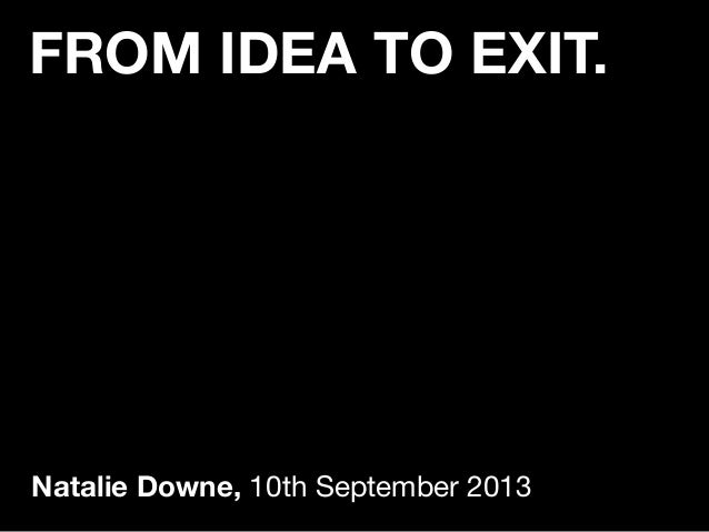FROM IDEA TO EXIT. Natalie Downe, 10th September 2013