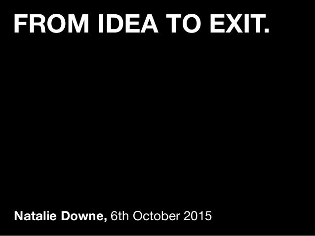 FROM IDEA TO EXIT. Natalie Downe, 6th October 2015