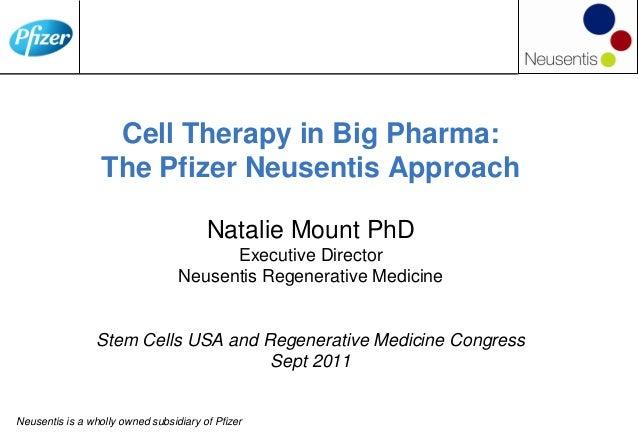 Cell Therapy in Big Pharma: The Pfizer Neusentis Approach Natalie Mount PhD Executive Director Neusentis Regenerative Medi...