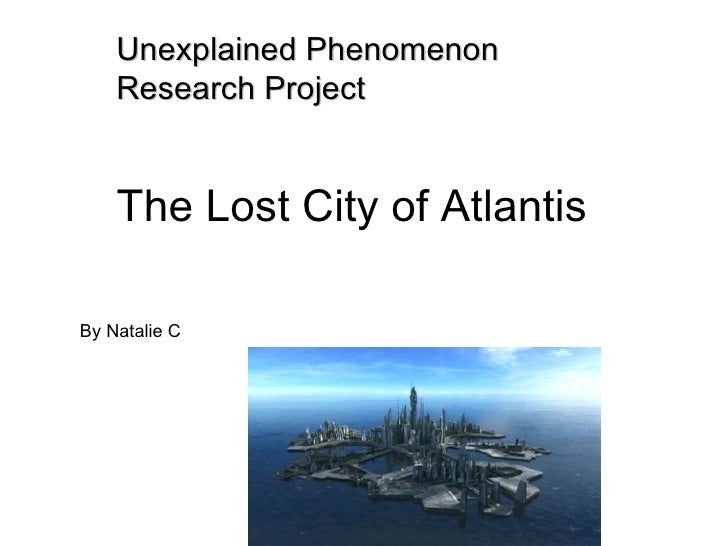 Unexplained Phenomenon    Research Project    The Lost City of AtlantisBy Natalie C