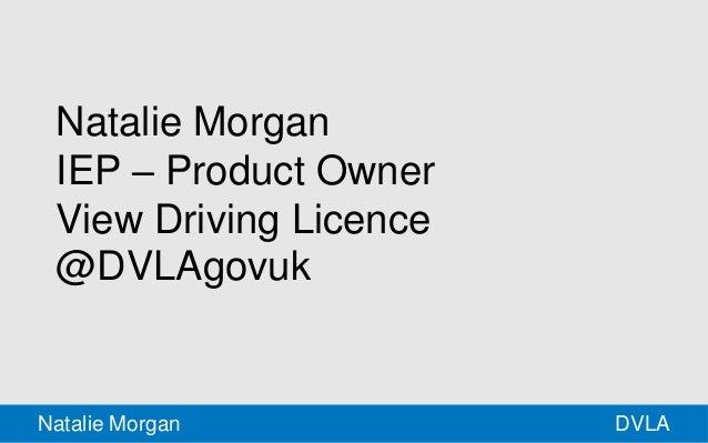 Natalie Morgan  IEP – Product Owner  View Driving Licence  @DVLAgovuk  Natalie Morgan DVLA
