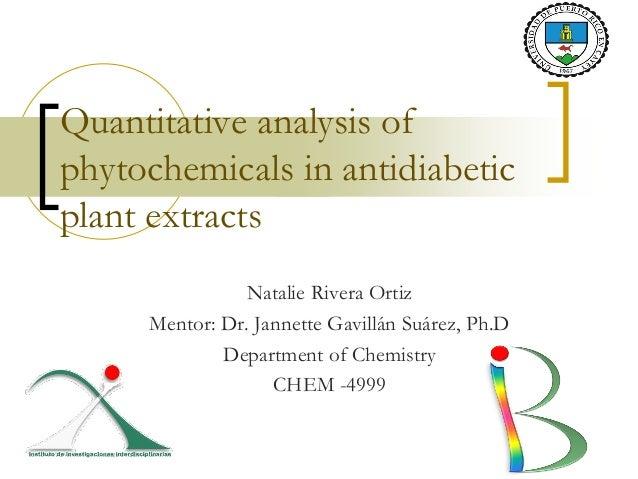 Quantitative analysis ofphytochemicals in antidiabeticplant extractsNatalie Rivera OrtizMentor: Dr. Jannette Gavillán Suár...