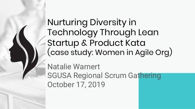 Nurturing Diversity in Technology Through Lean Startup & Product Kata (case study: Women in Agile Org) Natalie Warnert SGU...