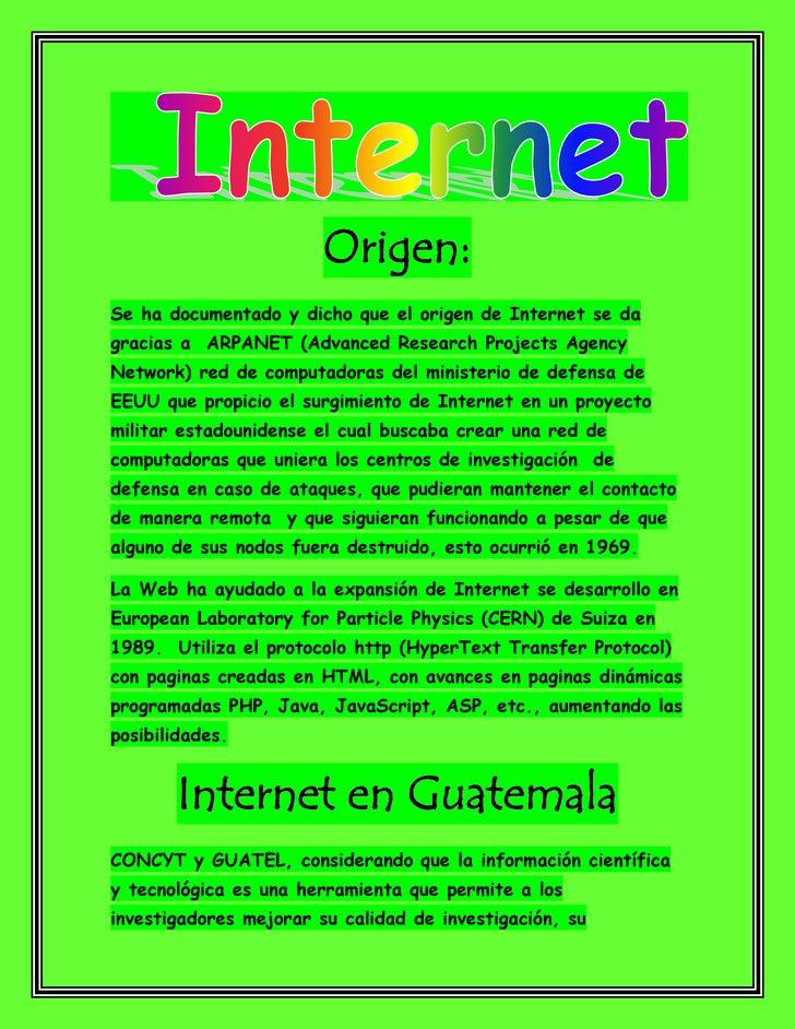 Origen:Se ha documentado y dicho que el origen de Internet se dagracias a ARPANET (Advanced Research Projects AgencyNetwor...