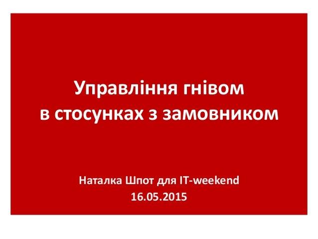 Управління гнівом в стосунках з замовником Наталка Шпот для ІТ-weekend 16.05.2015