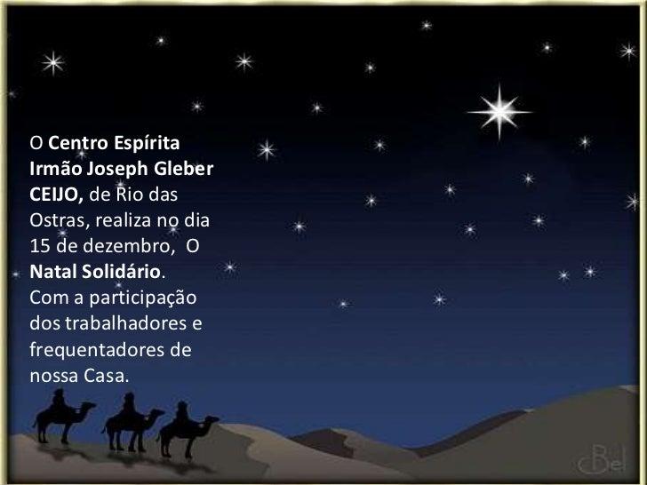 O Centro EspíritaIrmão Joseph GleberCEIJO, de Rio dasOstras, realiza no dia15 de dezembro, ONatal Solidário.Com a particip...