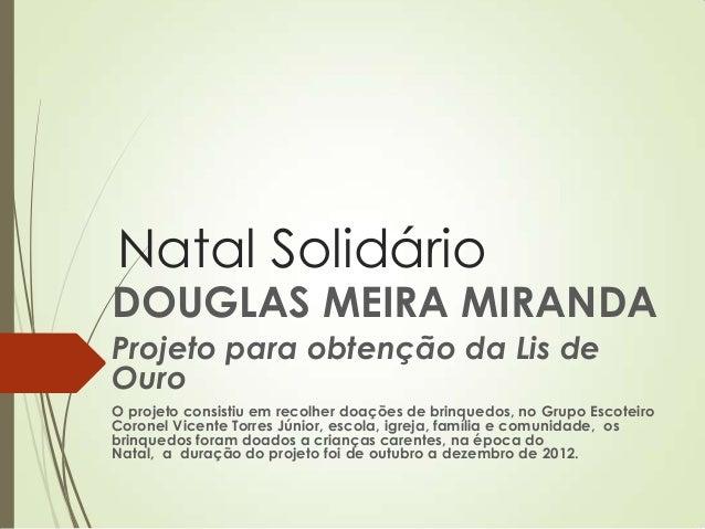 Natal Solidário DOUGLAS MEIRA MIRANDA Projeto para obtenção da Lis de Ouro O projeto consistiu em recolher doações de brin...