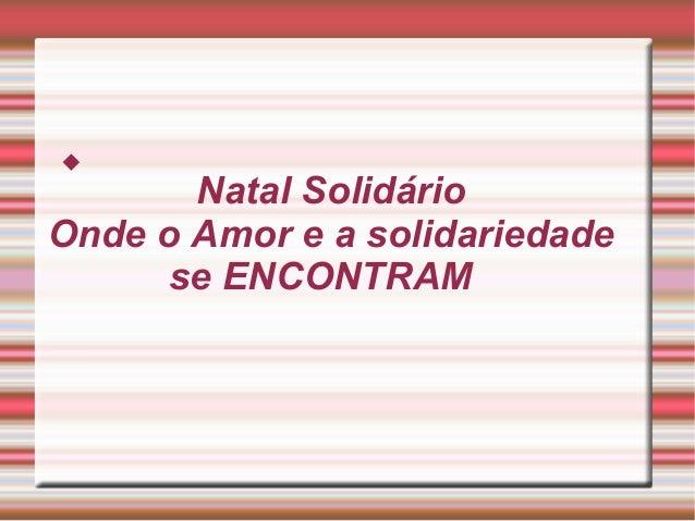 Natal Solidário  Onde o Amor e a solidariedade  se ENCONTRAM  
