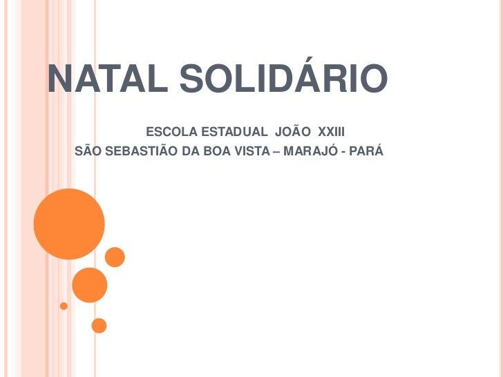 NATAL SOLIDÁRIO          ESCOLA ESTADUAL JOÃO XXIII SÃO SEBASTIÃO DA BOA VISTA – MARAJÓ - PARÁ