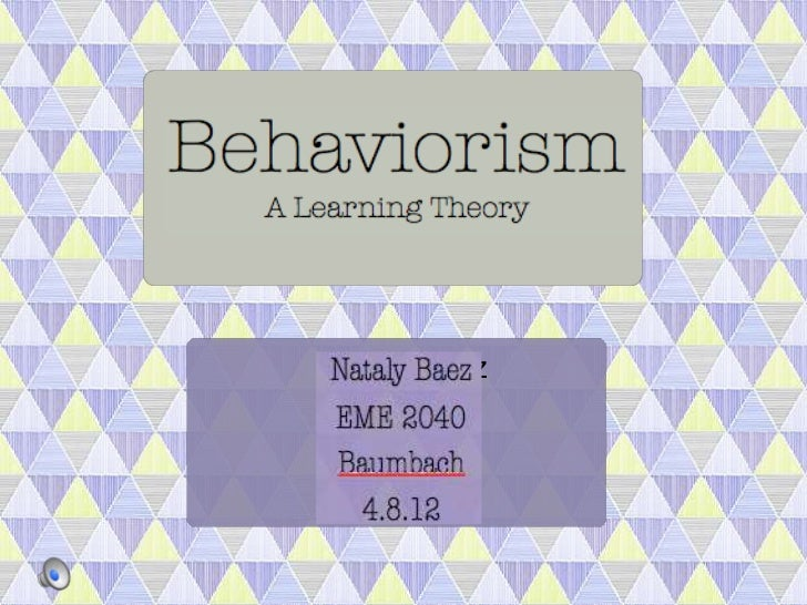 Behaviorism  A Learning Theory    Nataly Baez     EME 2040    Baumbach      4.8.12