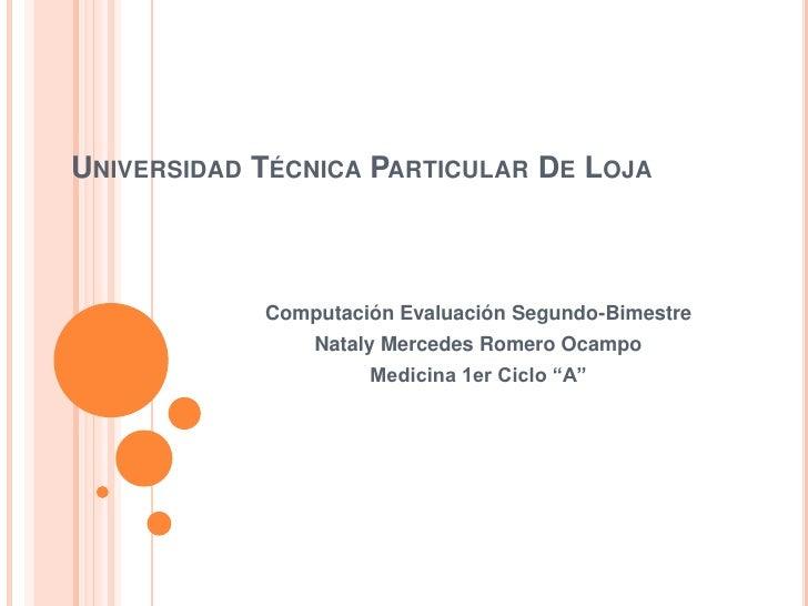 Universidad Técnica Particular De Loja<br />Computación Evaluación Segundo-Bimestre<br />Nataly Mercedes Romero Ocampo<br ...