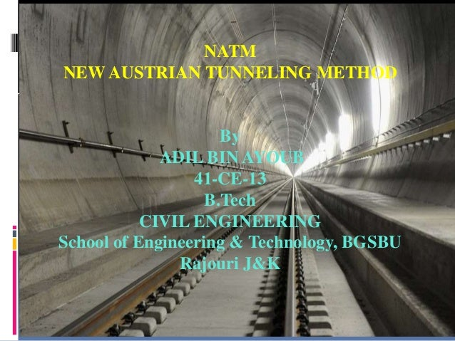 NATM NATM NEW AUSTRIAN TUNNELING METHOD By ADIL BIN AYOUB 41-CE-13 B.Tech CIVIL ENGINEERING School of Engineering & Techno...