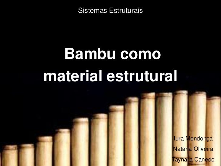 Sistemas Estruturais  Bambu comomaterial estrutural                           Iura Mendonça                           Nata...