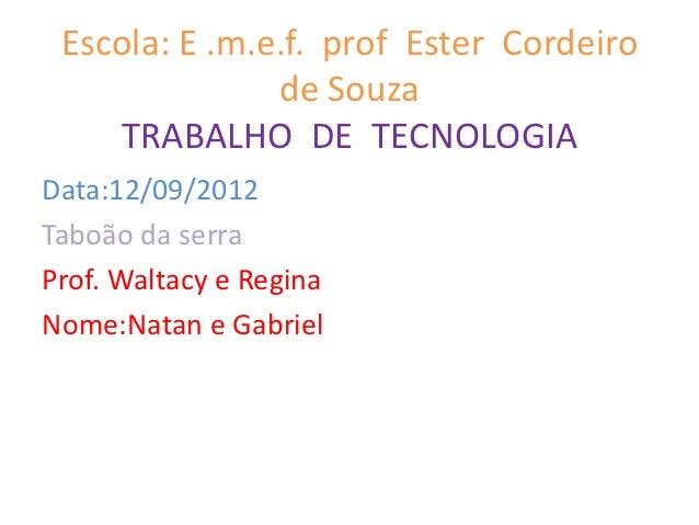 Escola: E .m.e.f. prof Ester Cordeiro               de Souza    TRABALHO DE TECNOLOGIAData:12/09/2012Taboão da serraProf. ...