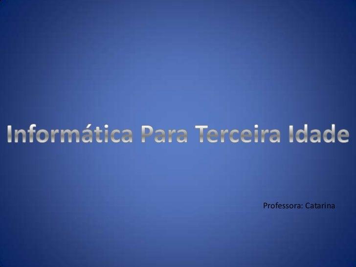 Informática Para Terceira Idade<br />Professora: Catarina<br />