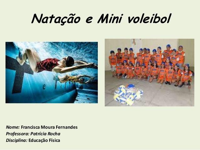 Natação e Mini voleibol Nome: Francisca Moura Fernandes Professora: Patrícia Rocha Disciplina: Educação Física