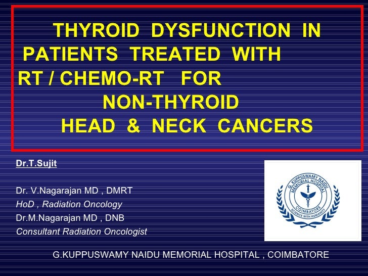 THYROID  DYSFUNCTION  IN PATIENTS  TREATED  WITH  RT / CHEMO-RT  FOR  NON-THYROID  HEAD  &  NECK  CANCERS Dr.T.Sujit   Dr....