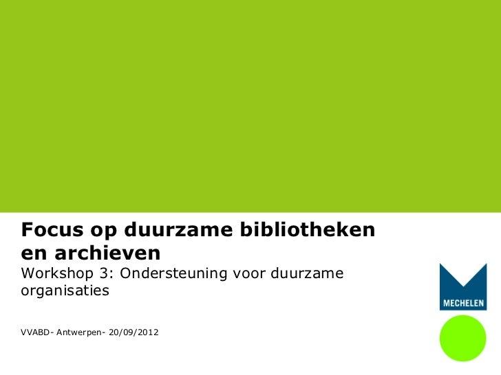 Focus op duurzame bibliothekenen archievenWorkshop 3: Ondersteuning voor duurzameorganisatiesVVABD- Antwerpen- 20/09/2012