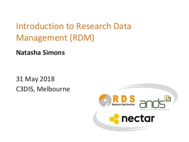 Natasha Simons Introduction to Research Data Management (RDM) 31 May 2018 C3DIS, Melbourne