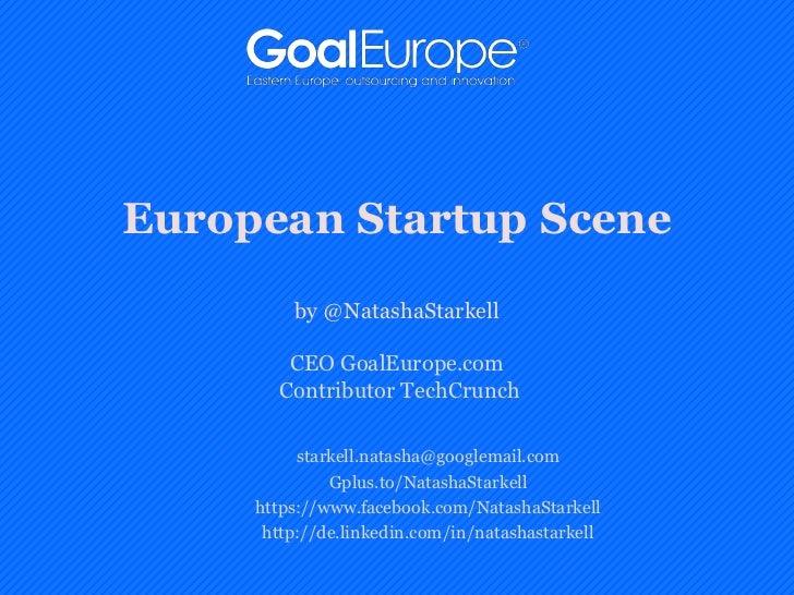 European Startup Scene         by @NatashaStarkell        CEO GoalEurope.com       Contributor TechCrunch          starkel...