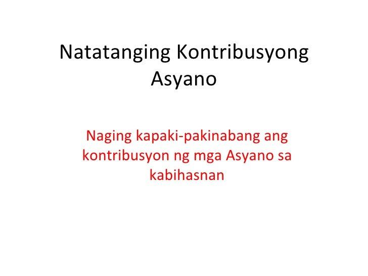 Natatanging Kontribusyong         Asyano   Naging kapaki-pakinabang ang  kontribusyon ng mga Asyano sa            kabihasnan