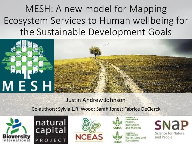 MESH: A new model for Mapping Ecosystem Services to Human wellbeing for the Sustainable Development Goals Justin Andrew Jo...