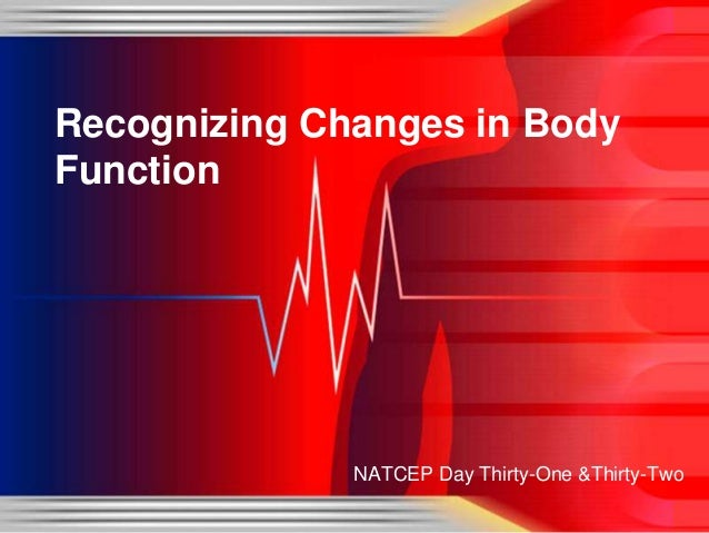 Recognizing Changes in Body Function  NATCEP Day Thirty-One &Thirty-Two