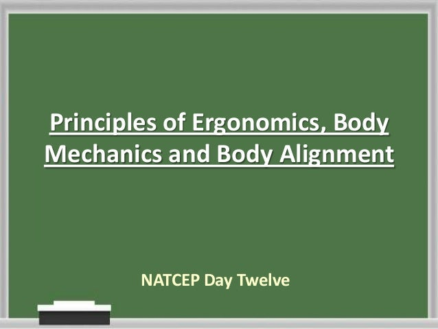 Principles of Ergonomics, Body Mechanics and Body Alignment  NATCEP Day Twelve