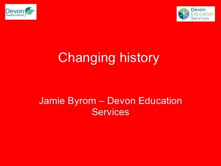 Changing history  Jamie Byrom – Devon Education Services