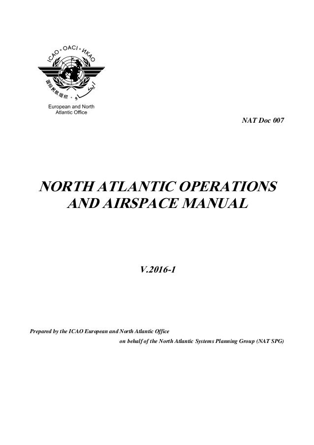 NAT Doc 007 NORTH ATLANTIC OPERATIONS AND AIRSPACE MANUAL V.2016-1 Prepared by the ICAO European and North Atlantic Office...