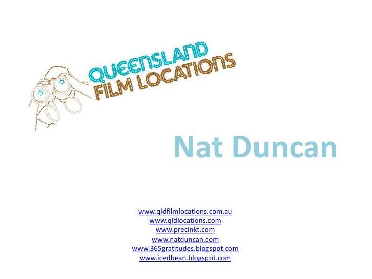 Nat Duncan<br />www.qldfilmlocations.com.au<br />www.qldlocations.com<br />www.precinkt.com<br />www.natduncan.com<br />ww...