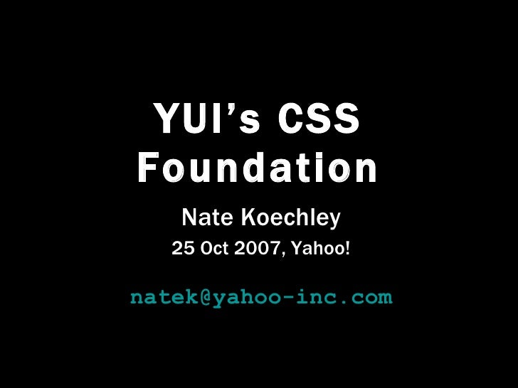 YUI's CSS Foundation Nate Koechley 25 Oct 2007, Yahoo! [email_address]